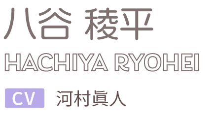 八谷 稜平 / HACHIYA RYOHEI CV.河村眞人
